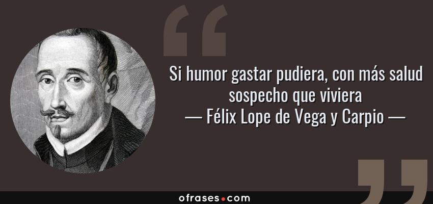 Frases de Félix Lope de Vega y Carpio - Si humor gastar pudiera, con más salud sospecho que viviera