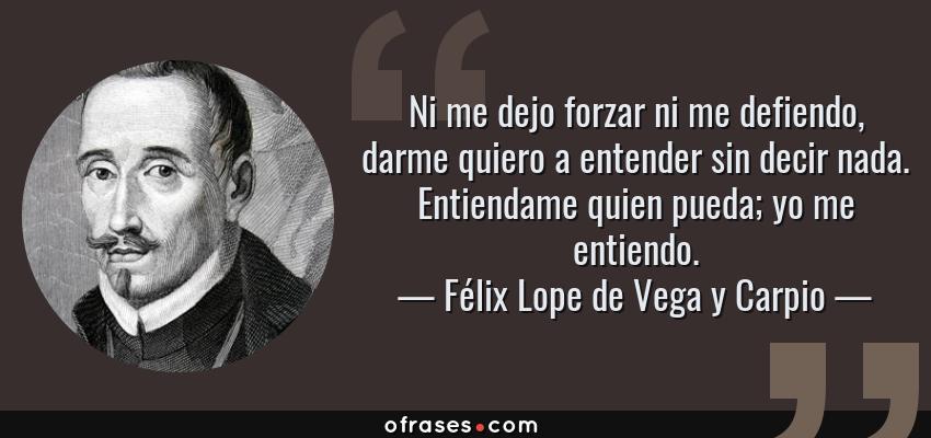 Frases de Félix Lope de Vega y Carpio - Ni me dejo forzar ni me defiendo, darme quiero a entender sin decir nada. Entiendame quien pueda; yo me entiendo.