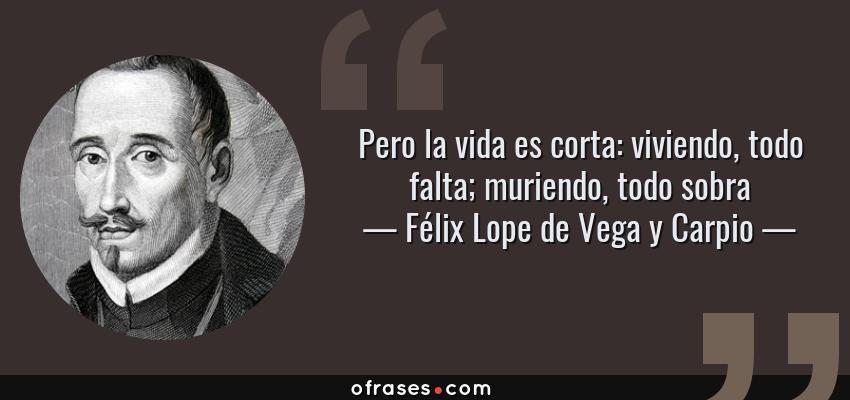 Frases de Félix Lope de Vega y Carpio - Pero la vida es corta: viviendo, todo falta; muriendo, todo sobra