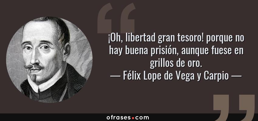 Frases de Félix Lope de Vega y Carpio - ¡Oh, libertad gran tesoro! porque no hay buena prisión, aunque fuese en grillos de oro.