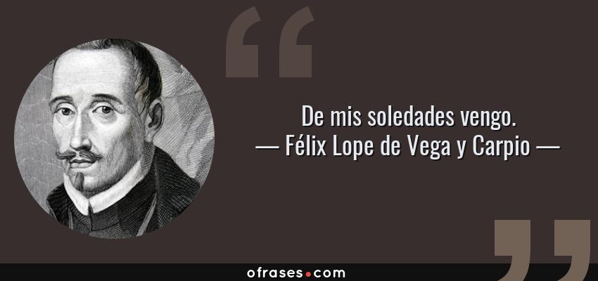 Frases de Félix Lope de Vega y Carpio - De mis soledades vengo.
