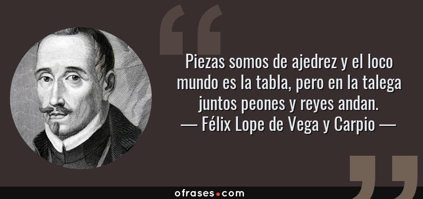 Frases de Félix Lope de Vega y Carpio - Piezas somos de ajedrez y el loco mundo es la tabla, pero en la talega juntos peones y reyes andan.