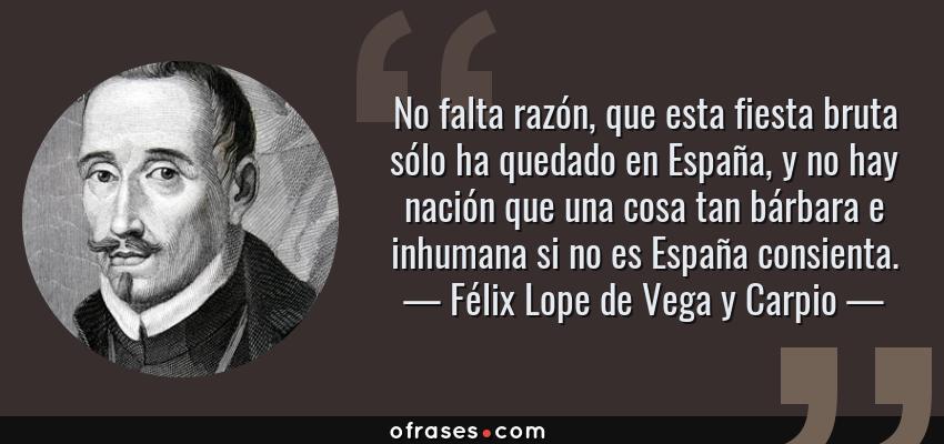 Frases de Félix Lope de Vega y Carpio - No falta razón, que esta fiesta bruta sólo ha quedado en España, y no hay nación que una cosa tan bárbara e inhumana si no es España consienta.