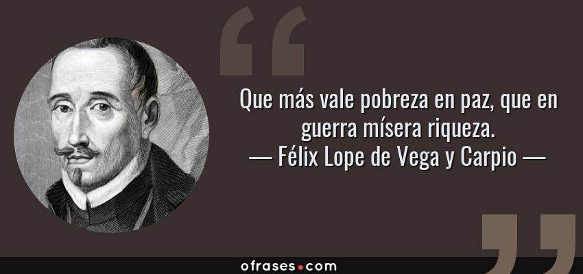 Frases de Félix Lope de Vega y Carpio - Que más vale pobreza en paz, que en guerra mísera riqueza.