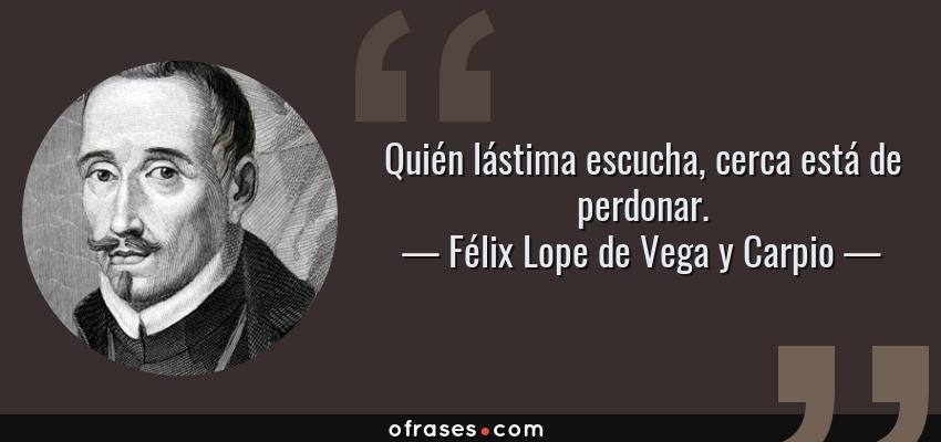 Frases de Félix Lope de Vega y Carpio - Quién lástima escucha, cerca está de perdonar.