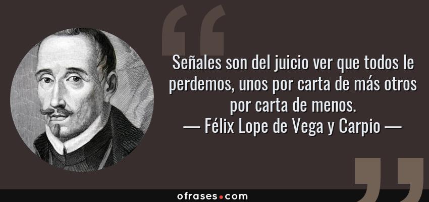 Frases de Félix Lope de Vega y Carpio - Señales son del juicio ver que todos le perdemos, unos por carta de más otros por carta de menos.