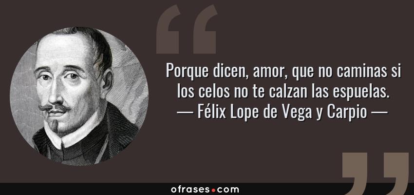 Frases de Félix Lope de Vega y Carpio - Porque dicen, amor, que no caminas si los celos no te calzan las espuelas.