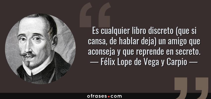 Frases de Félix Lope de Vega y Carpio - Es cualquier libro discreto (que si cansa, de hablar deja) un amigo que aconseja y que reprende en secreto.