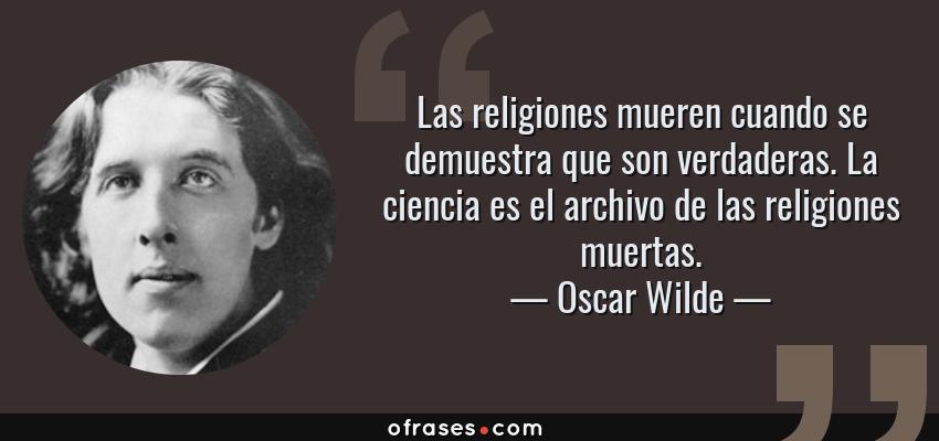 Frases de Oscar Wilde - Las religiones mueren cuando se demuestra que son verdaderas. La ciencia es el archivo de las religiones muertas.