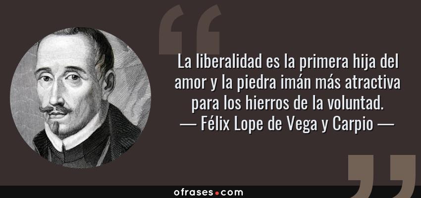 Frases de Félix Lope de Vega y Carpio - La liberalidad es la primera hija del amor y la piedra imán más atractiva para los hierros de la voluntad.