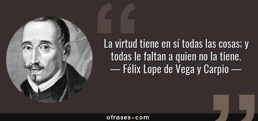 Frases de Félix Lope de Vega y Carpio - La virtud tiene en sí todas las cosas; y todas le faltan a quien no la tiene.
