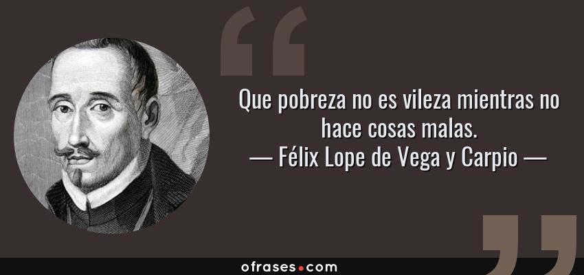 Frases de Félix Lope de Vega y Carpio - Que pobreza no es vileza mientras no hace cosas malas.