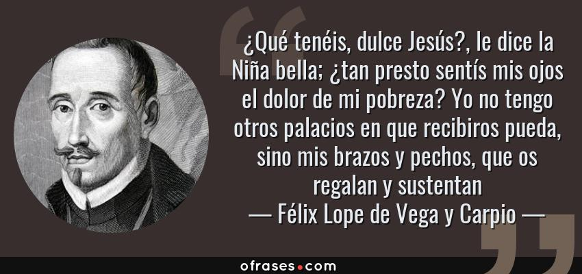 Frases de Félix Lope de Vega y Carpio - ¿Qué tenéis, dulce Jesús?, le dice la Niña bella; ¿tan presto sentís mis ojos el dolor de mi pobreza? Yo no tengo otros palacios en que recibiros pueda, sino mis brazos y pechos, que os regalan y sustentan