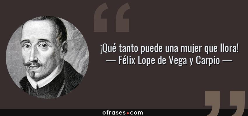 Frases de Félix Lope de Vega y Carpio - ¡Qué tanto puede una mujer que llora!