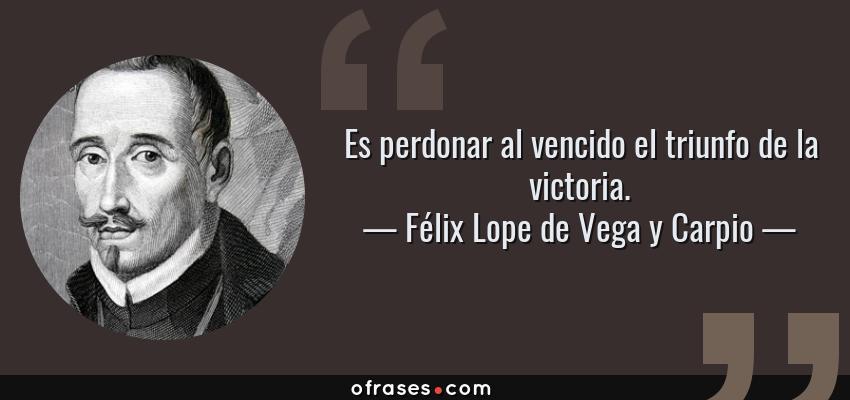 Frases de Félix Lope de Vega y Carpio - Es perdonar al vencido el triunfo de la victoria.