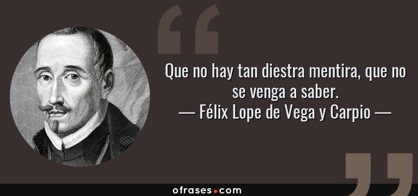 Frases de Félix Lope de Vega y Carpio - Que no hay tan diestra mentira, que no se venga a saber.