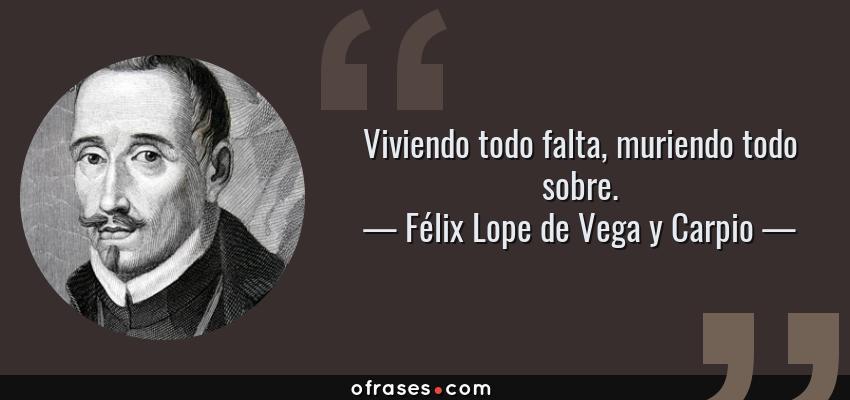 Frases de Félix Lope de Vega y Carpio - Viviendo todo falta, muriendo todo sobre.