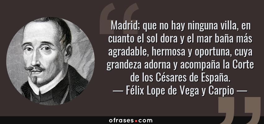 Frases de Félix Lope de Vega y Carpio - Madrid; que no hay ninguna villa, en cuanto el sol dora y el mar baña más agradable, hermosa y oportuna, cuya grandeza adorna y acompaña la Corte de los Césares de España.