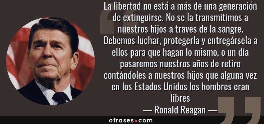 Frases de Ronald Reagan - La libertad no está a más de una generación de extinguirse. No se la transmitimos a nuestros hijos a traves de la sangre. Debemos luchar, protegerla y entregársela a ellos para que hagan lo mismo, o un día pasaremos nuestros años de retiro contándoles a nuestros hijos que alguna vez en los Estados Unidos los hombres eran libres