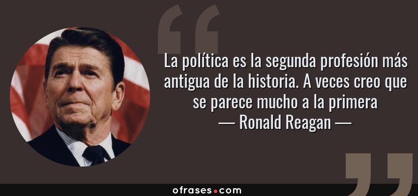 Frases de Ronald Reagan - La política es la segunda profesión más antigua de la historia. A veces creo que se parece mucho a la primera