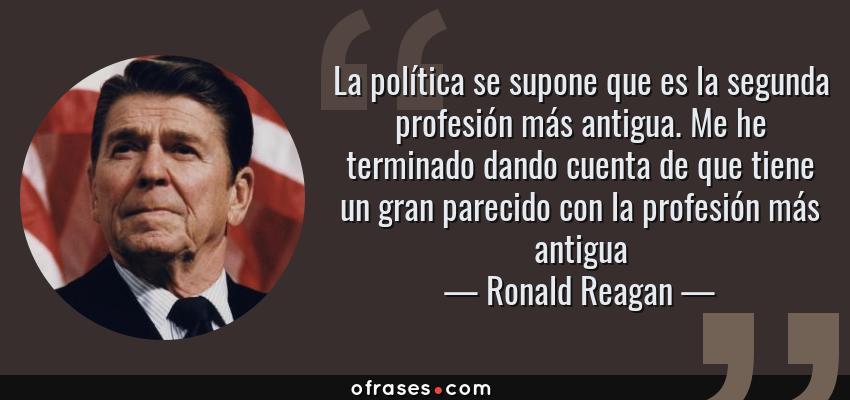 Frases de Ronald Reagan - La política se supone que es la segunda profesión más antigua. Me he terminado dando cuenta de que tiene un gran parecido con la profesión más antigua