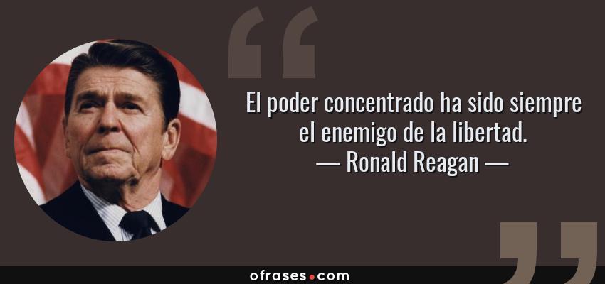 Frases de Ronald Reagan - El poder concentrado ha sido siempre el enemigo de la libertad.