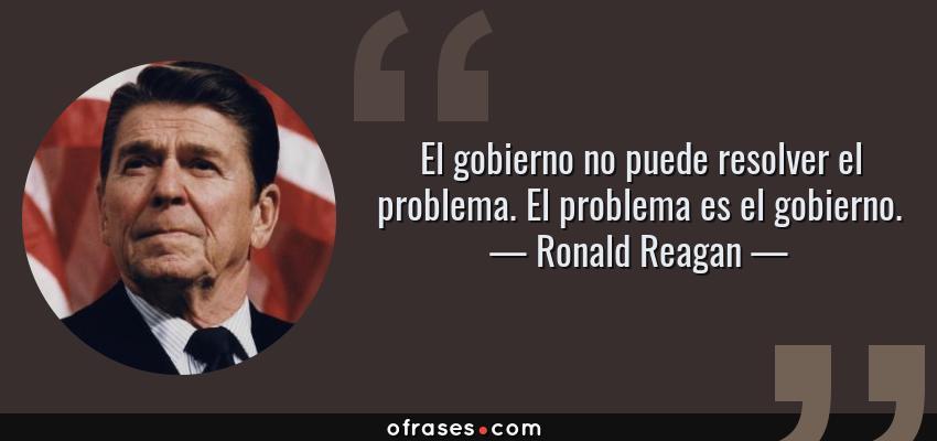 Frases de Ronald Reagan - El gobierno no puede resolver el problema. El problema es el gobierno.