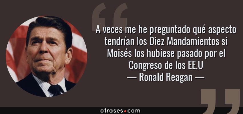 Frases de Ronald Reagan - A veces me he preguntado qué aspecto tendrían los Diez Mandamientos si Moisés los hubiese pasado por el Congreso de los EE.U