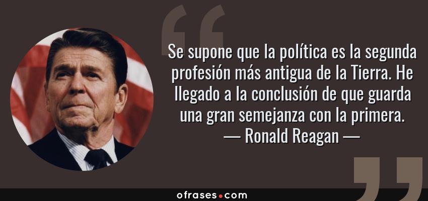 Frases de Ronald Reagan - Se supone que la política es la segunda profesión más antigua de la Tierra. He llegado a la conclusión de que guarda una gran semejanza con la primera.