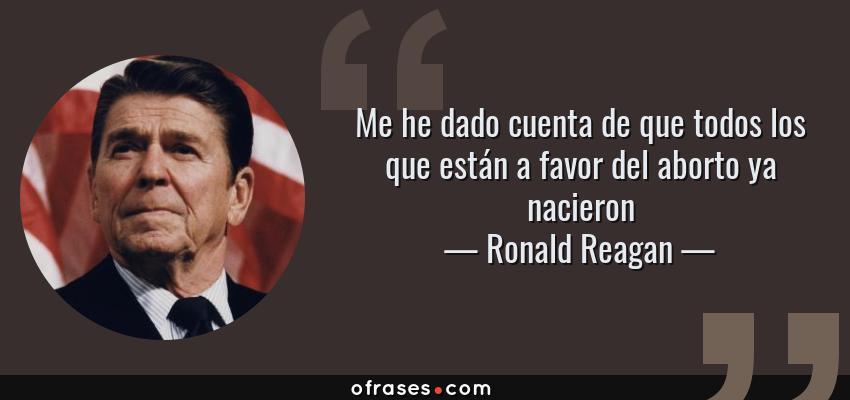 Frases de Ronald Reagan - Me he dado cuenta de que todos los que están a favor del aborto ya nacieron