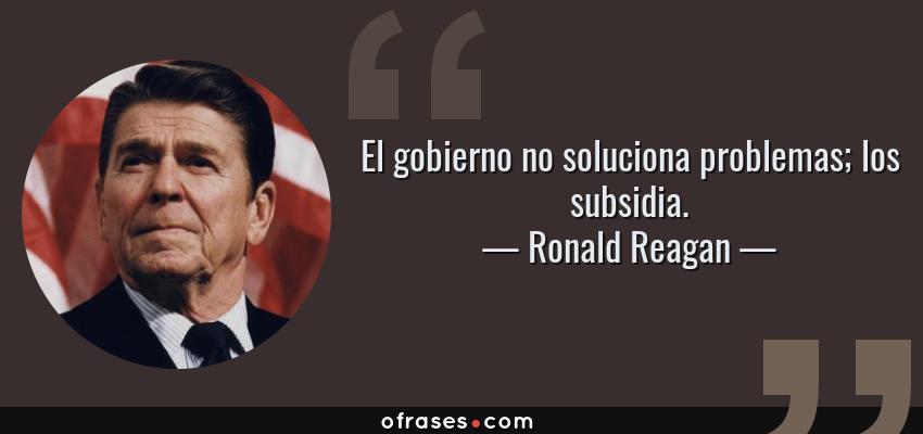 Frases de Ronald Reagan - El gobierno no soluciona problemas; los subsidia.
