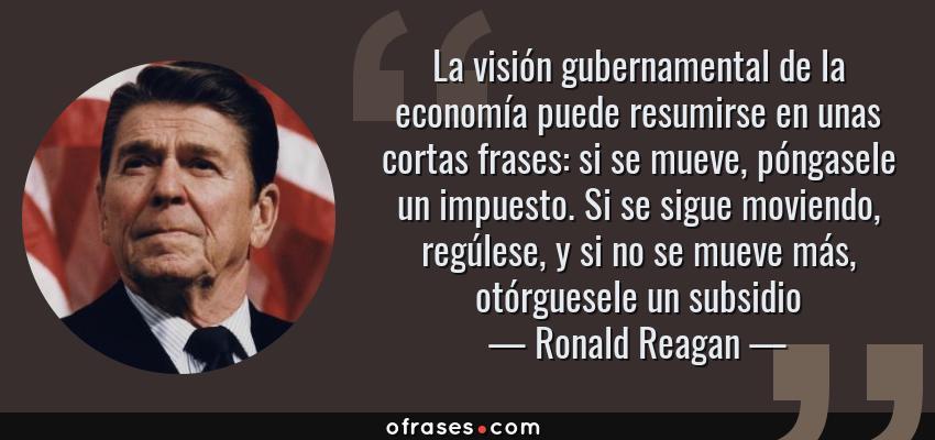 Frases de Ronald Reagan - La visión gubernamental de la economía puede resumirse en unas cortas frases: si se mueve, póngasele un impuesto. Si se sigue moviendo, regúlese, y si no se mueve más, otórguesele un subsidio