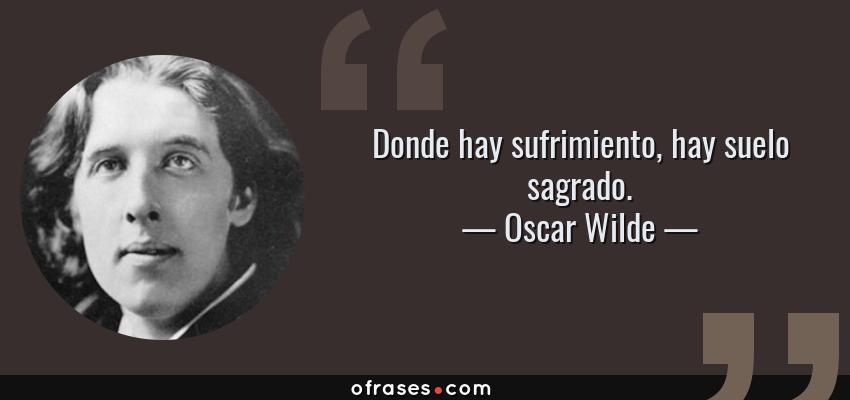 Frases de Oscar Wilde - Donde hay sufrimiento, hay suelo sagrado.