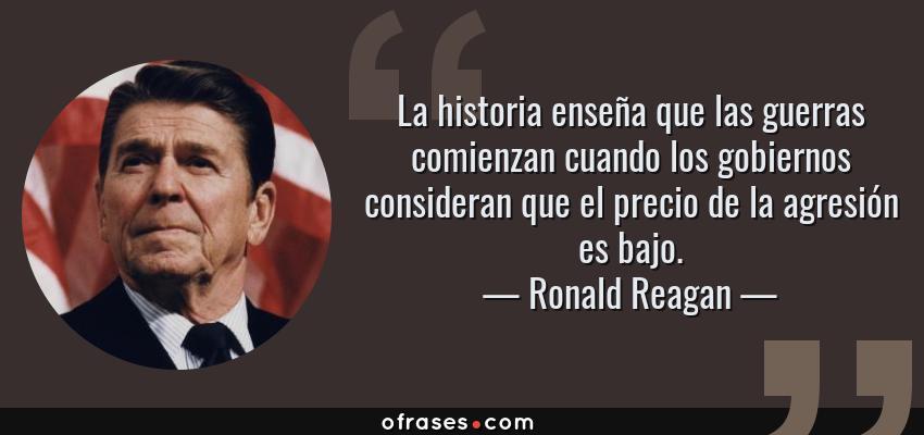 Frases de Ronald Reagan - La historia enseña que las guerras comienzan cuando los gobiernos consideran que el precio de la agresión es bajo.