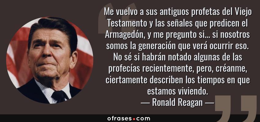 Frases de Ronald Reagan - Me vuelvo a sus antiguos profetas del Viejo Testamento y las señales que predicen el Armagedón, y me pregunto si... si nosotros somos la generación que verá ocurrir eso. No sé si habrán notado algunas de las profecías recientemente, pero, créanme, ciertamente describen los tiempos en que estamos viviendo.