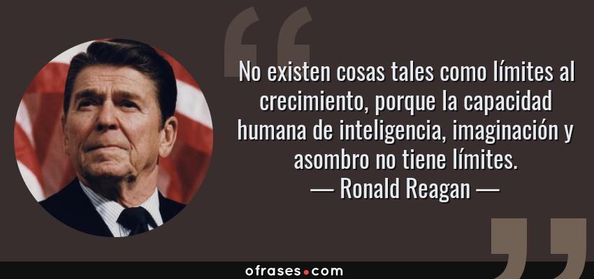 Frases de Ronald Reagan - No existen cosas tales como límites al crecimiento, porque la capacidad humana de inteligencia, imaginación y asombro no tiene límites.