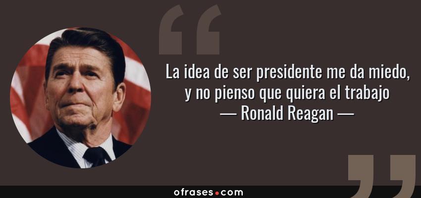 Frases de Ronald Reagan - La idea de ser presidente me da miedo, y no pienso que quiera el trabajo