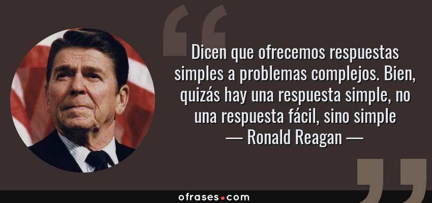 Frases de Ronald Reagan - Dicen que ofrecemos respuestas simples a problemas complejos. Bien, quizás hay una respuesta simple, no una respuesta fácil, sino simple