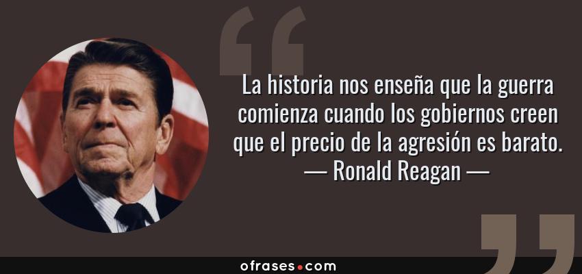 Frases de Ronald Reagan - La historia nos enseña que la guerra comienza cuando los gobiernos creen que el precio de la agresión es barato.