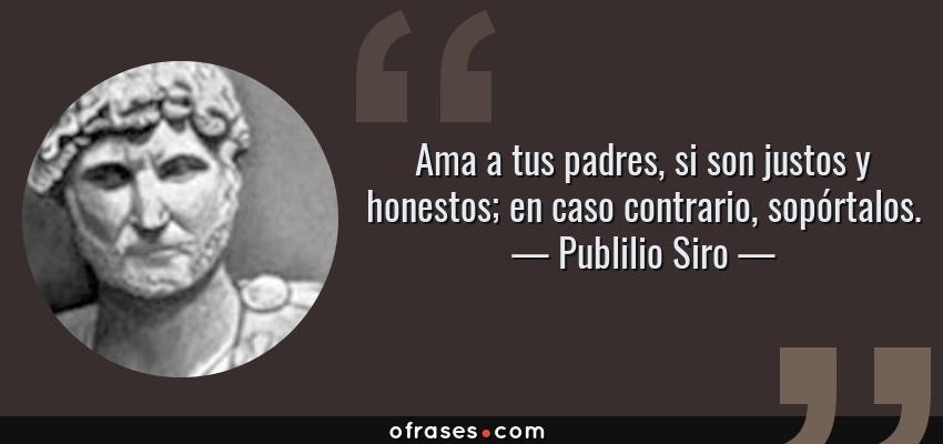 Frases de Publilio Siro - Ama a tus padres, si son justos y honestos; en caso contrario, sopórtalos.