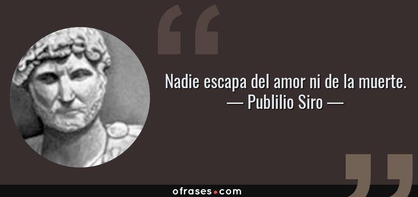 Frases de Publilio Siro - Nadie escapa del amor ni de la muerte.