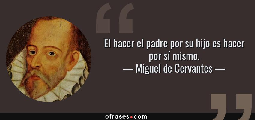 Frases de Miguel de Cervantes - El hacer el padre por su hijo es hacer por sí mismo.