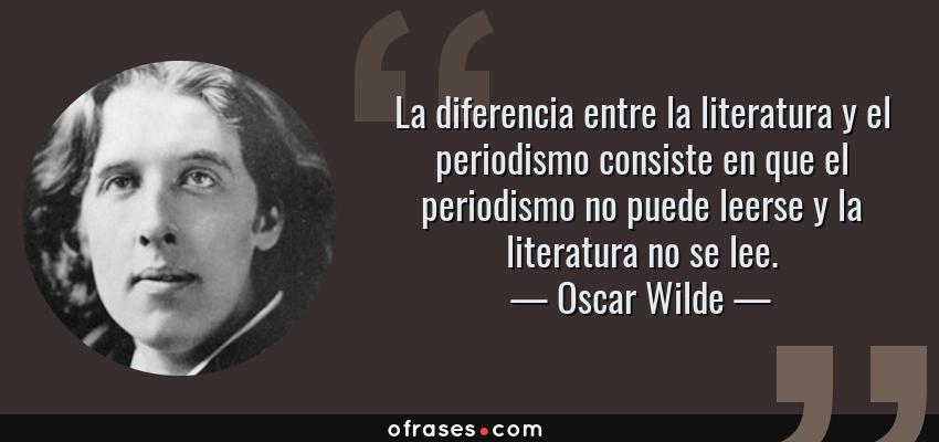 Frases de Oscar Wilde - La diferencia entre la literatura y el periodismo consiste en que el periodismo no puede leerse y la literatura no se lee.