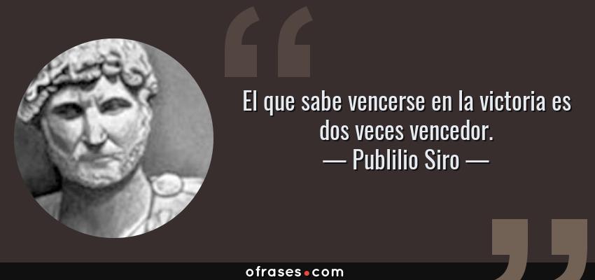 Frases de Publilio Siro - El que sabe vencerse en la victoria es dos veces vencedor.