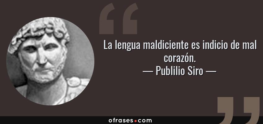 Frases de Publilio Siro - La lengua maldiciente es indicio de mal corazón.