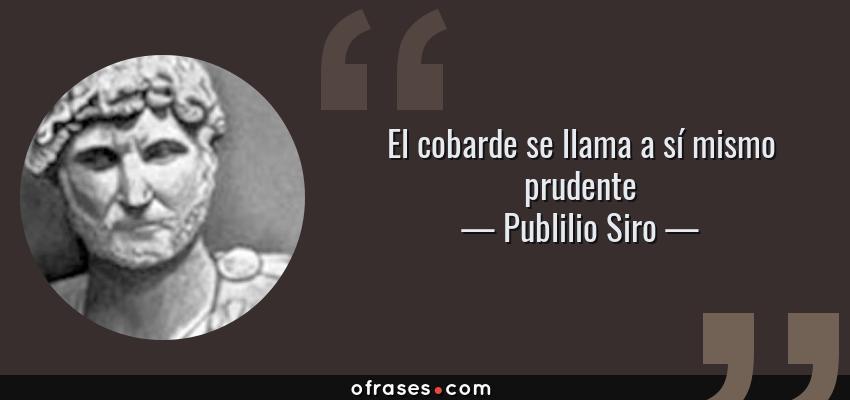 Publilio Siro El Cobarde Se Llama A Sí Mismo Prudente