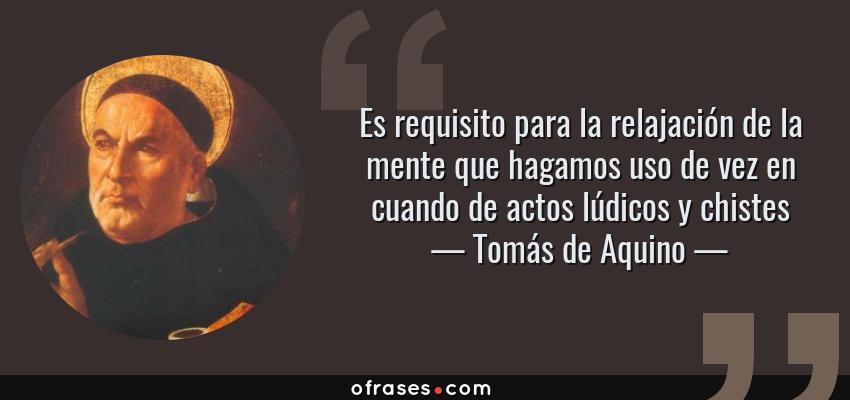 Frases de Tomás de Aquino - Es requisito para la relajación de la mente que hagamos uso de vez en cuando de actos lúdicos y chistes