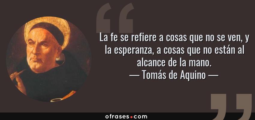 Frases de Tomás de Aquino - La fe se refiere a cosas que no se ven, y la esperanza, a cosas que no están al alcance de la mano.