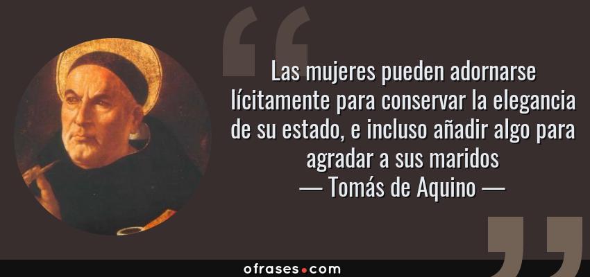 Frases de Tomás de Aquino - Las mujeres pueden adornarse lícitamente para conservar la elegancia de su estado, e incluso añadir algo para agradar a sus maridos