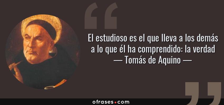 Tomás De Aquino El Estudioso Es El Que Lleva A Los Demás A